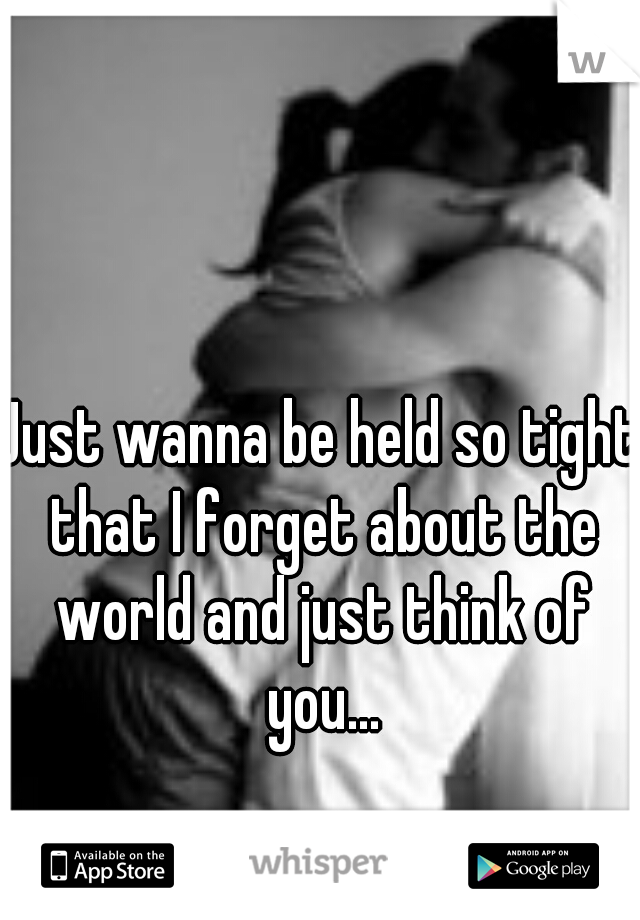 Just wanna be held so tight that I forget about the world and just think of you...