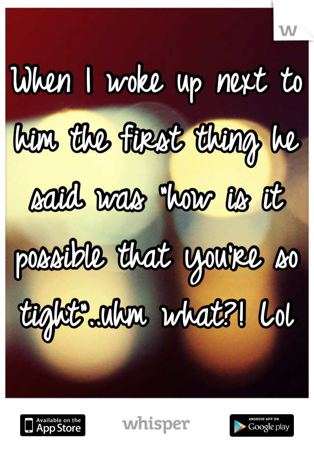 """When I woke up next to him the first thing he said was """"how is it possible that you're so tight""""..uhm what?! Lol"""