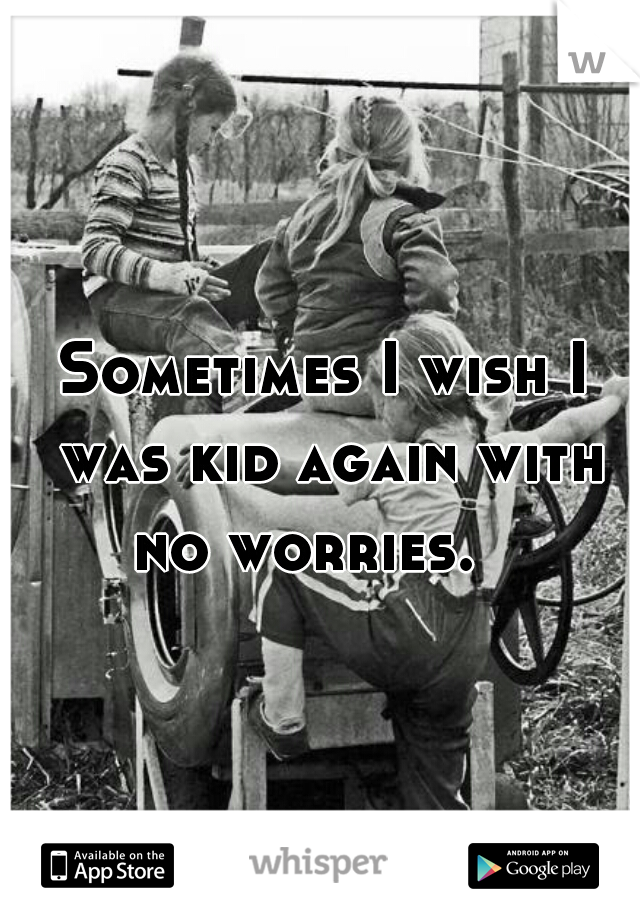 Sometimes I wish I was kid again with no worries.