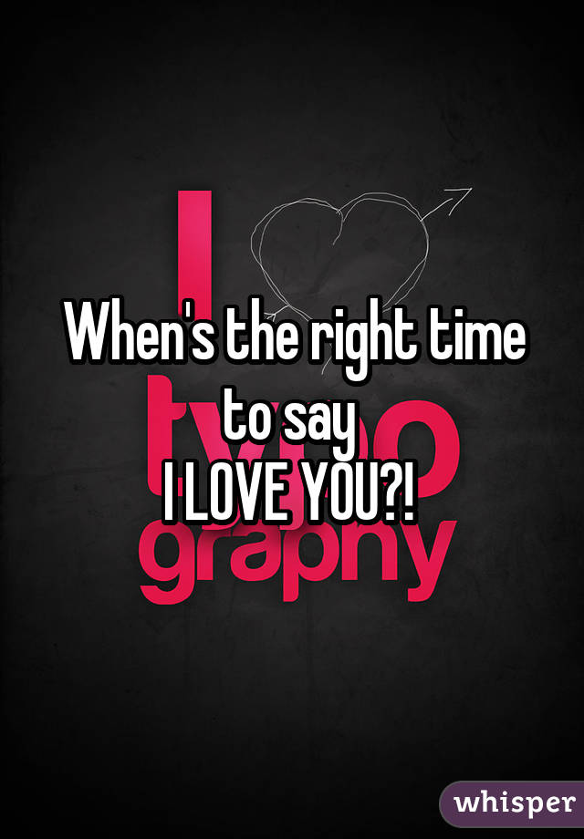 When's the right time to say  I LOVE YOU?!