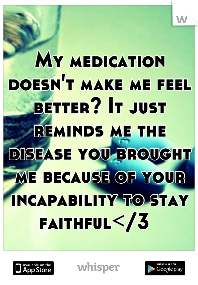 My medication doesn't make me feel better? It just reminds me the disease you brought me because of your incapability to stay faithful</3