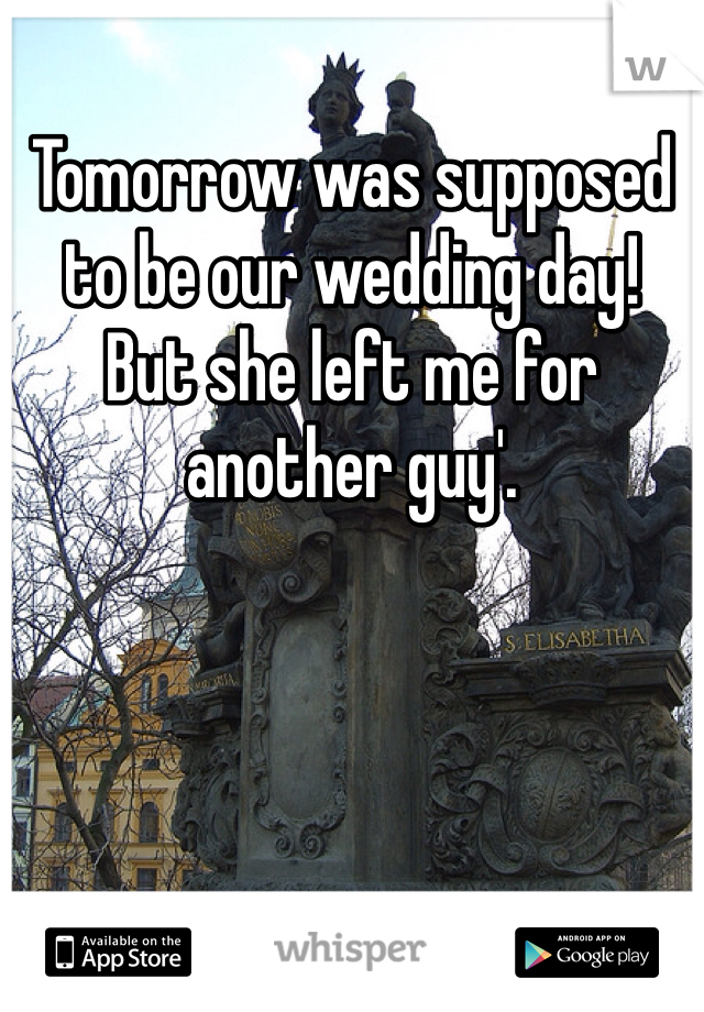 Tomorrow was supposed to be our wedding day!  But she left me for another guy'.