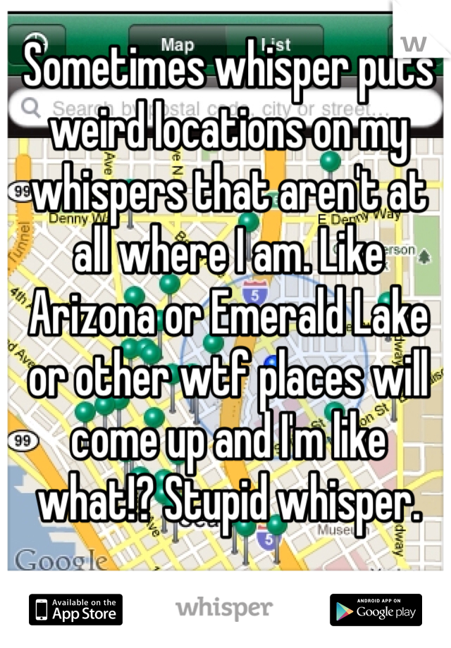 Sometimes whisper puts weird locations on my whispers that aren't at all where I am. Like Arizona or Emerald Lake or other wtf places will come up and I'm like what!? Stupid whisper.