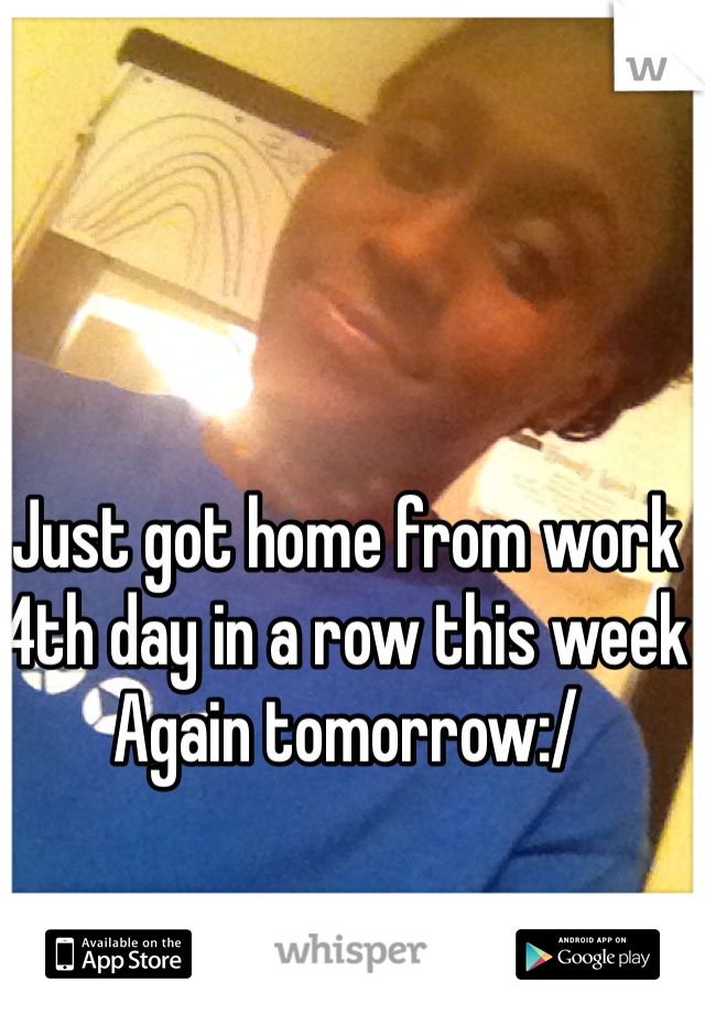 Just got home from work 4th day in a row this week Again tomorrow:/