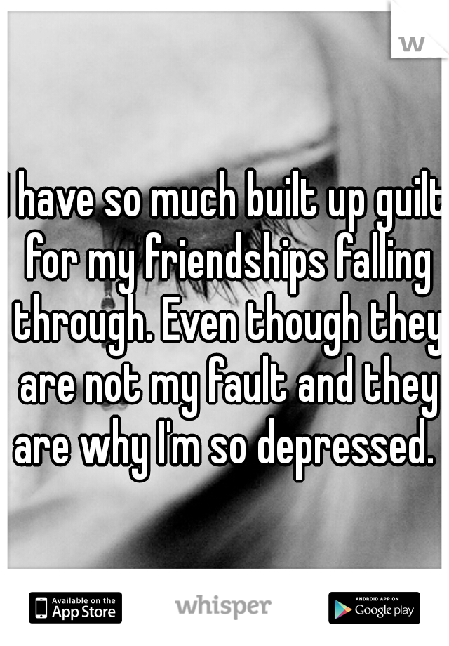 I have so much built up guilt for my friendships falling through. Even though they are not my fault and they are why I'm so depressed.