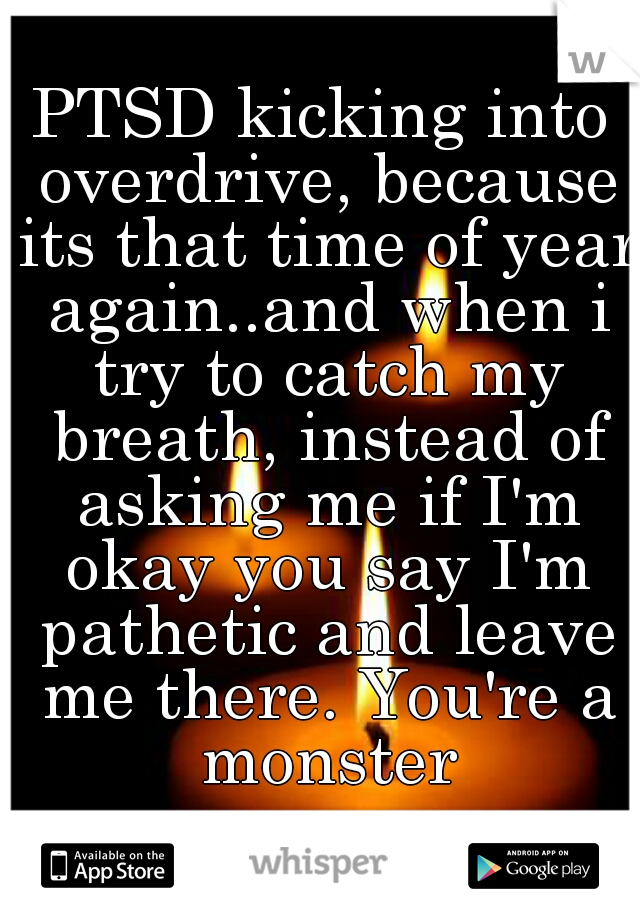 PTSD kicking into overdrive, because its that time of year again..and when i try to catch my breath, instead of asking me if I'm okay you say I'm pathetic and leave me there. You're a monster