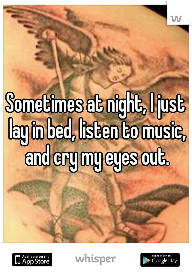 Sometimes at night, I just lay in bed, listen to music, and cry my eyes out.
