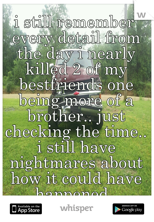 i still remember every detail from the day i nearly killed 2 of my bestfriends one being more of a brother.. just checking the time.. i still have nightmares about how it could have happened..