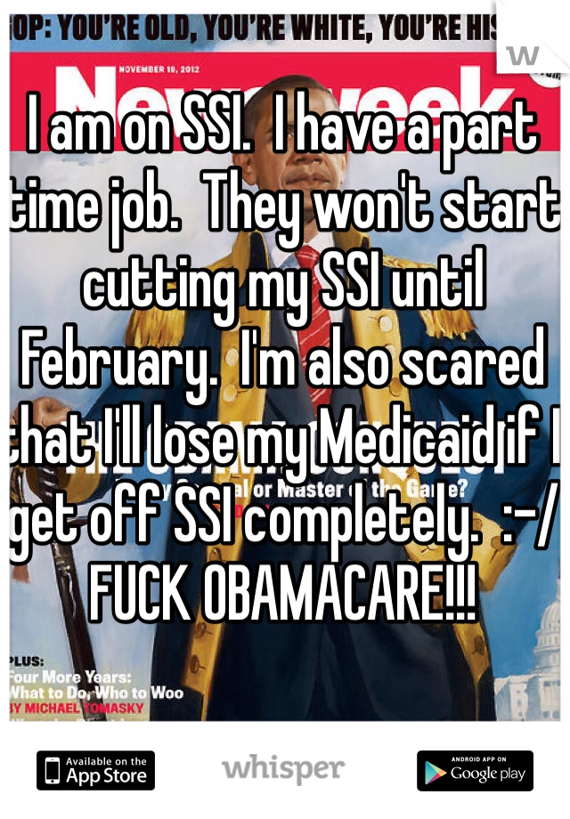 I am on SSI.  I have a part time job.  They won't start cutting my SSI until February.  I'm also scared that I'll lose my Medicaid if I get off SSI completely.  :-/ FUCK OBAMACARE!!!