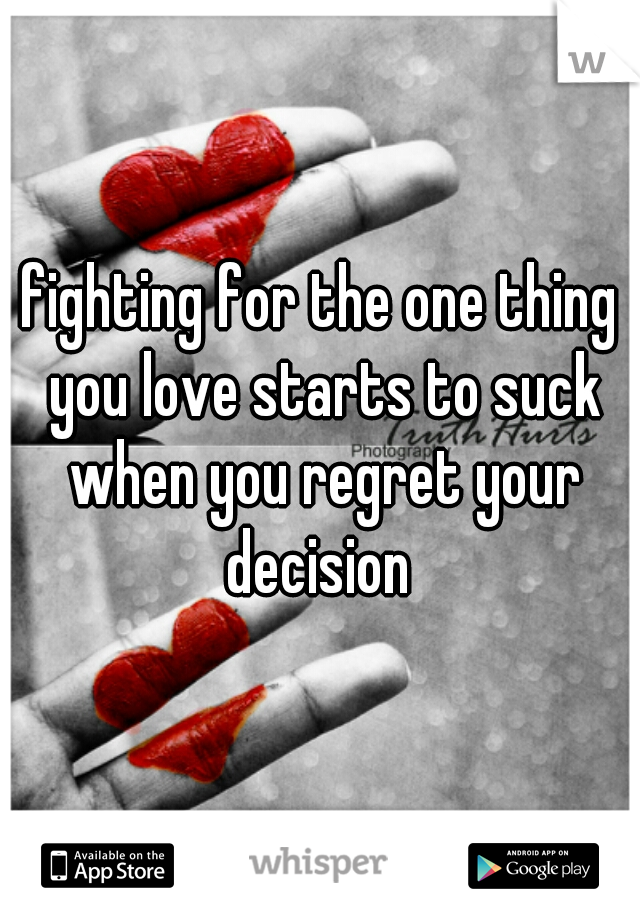 fighting for the one thing you love starts to suck when you regret your decision