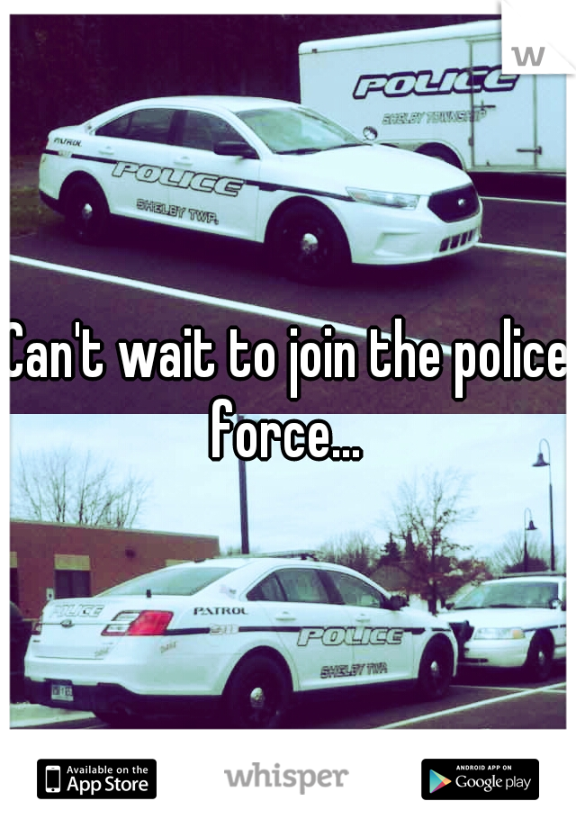 Can't wait to join the police force...