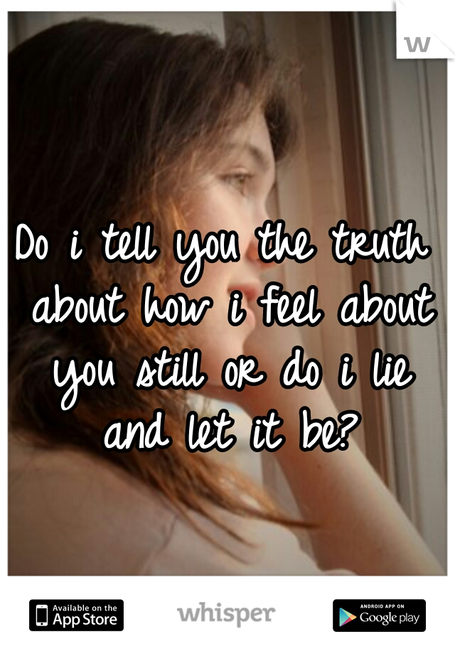 Do i tell you the truth about how i feel about you still or do i lie and let it be?