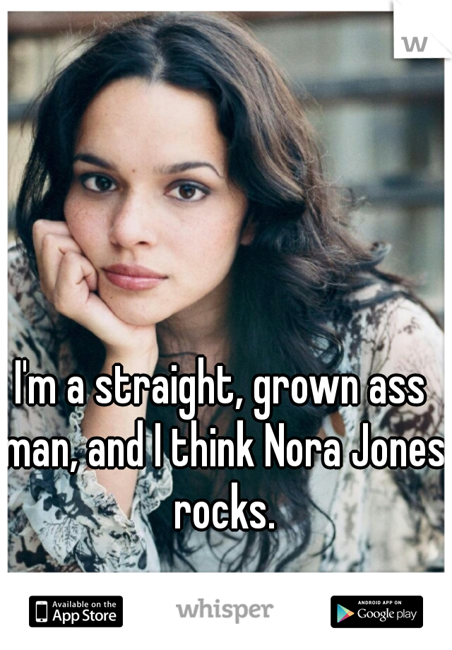I'm a straight, grown ass man, and I think Nora Jones rocks.