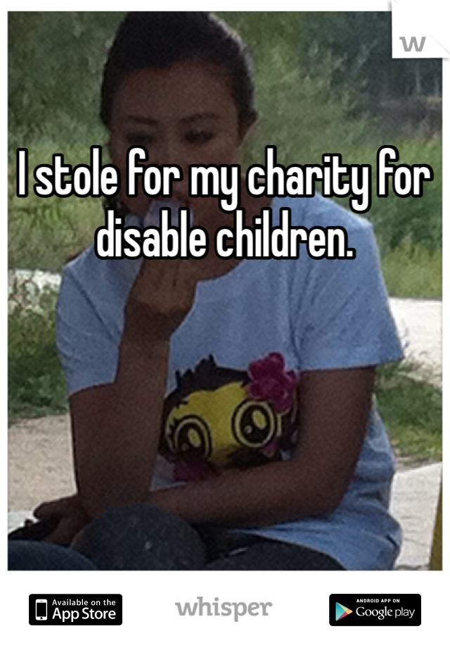 I stole for my charity for disable children.