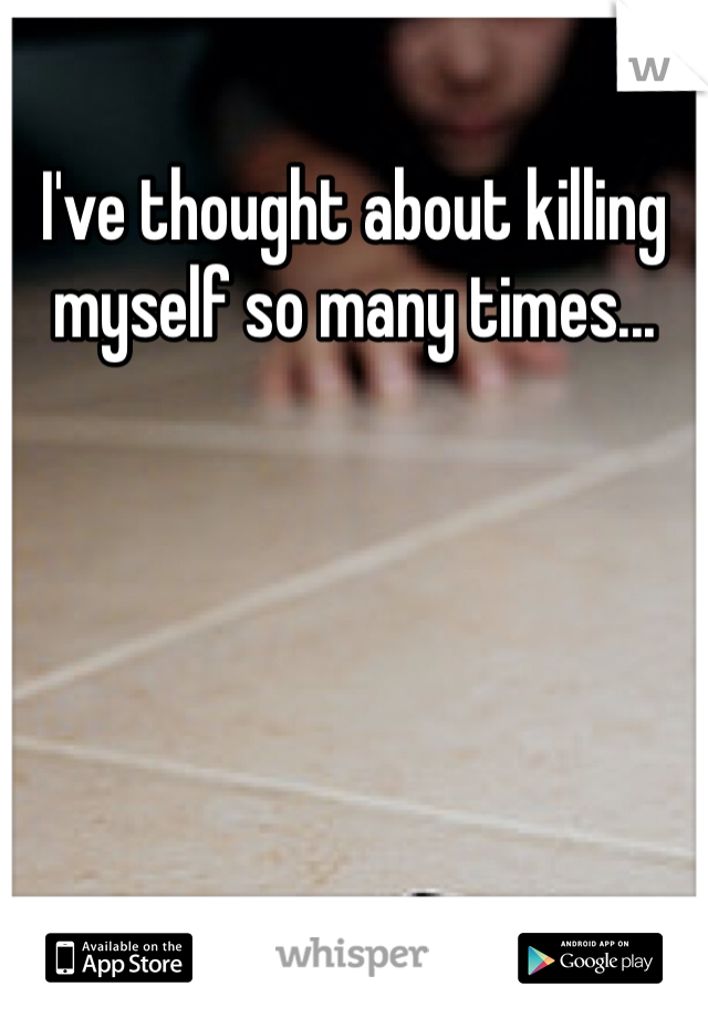 I've thought about killing myself so many times...