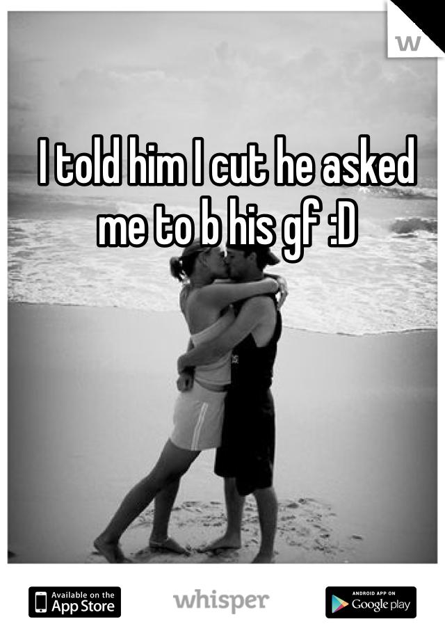 I told him I cut he asked me to b his gf :D