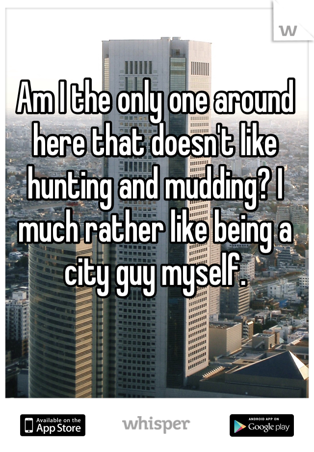 Am I the only one around here that doesn't like hunting and mudding? I much rather like being a city guy myself.