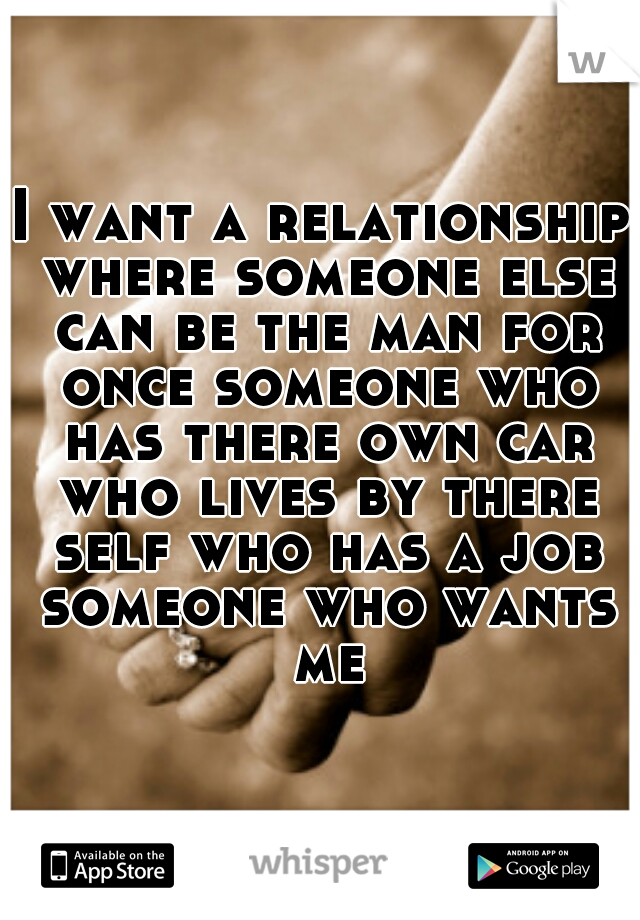 I want a relationship where someone else can be the man for once someone who has there own car who lives by there self who has a job someone who wants me