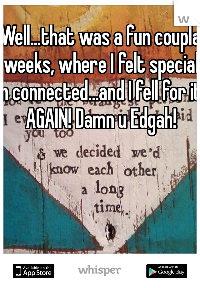 Well...that was a fun coupla weeks, where I felt special n connected...and I fell for it AGAIN! Damn u Edgah!
