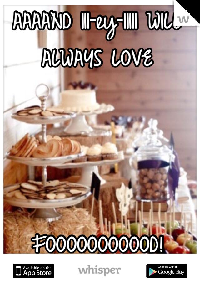 AAAAND III-ey-IIIII WILL ALWAYS LOVE     FOOOOOOOOOOD!