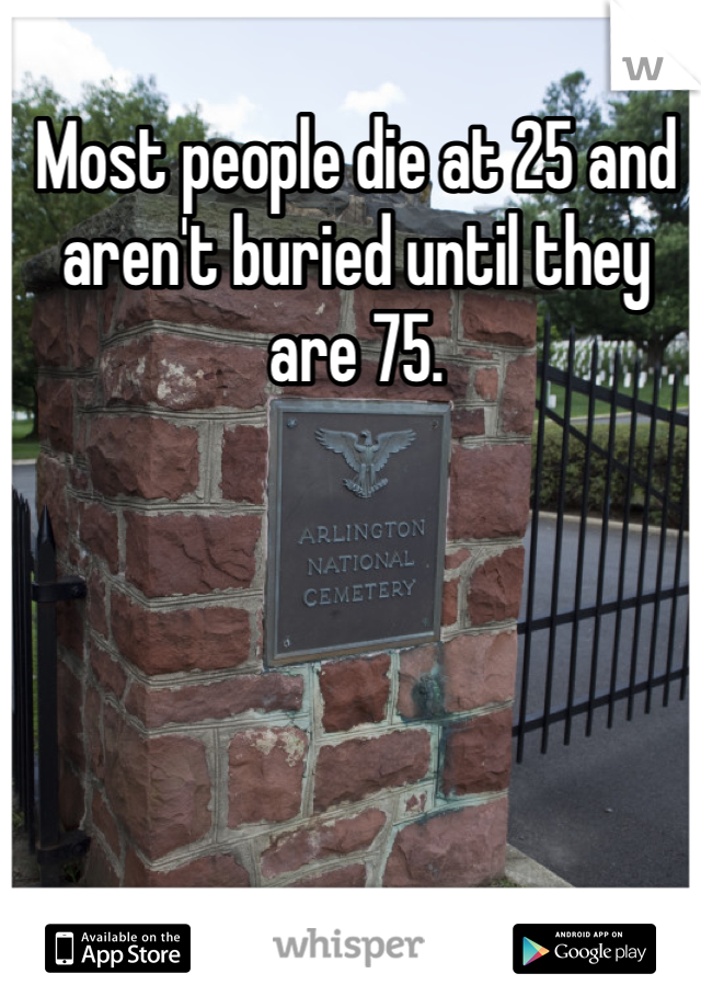 Most people die at 25 and aren't buried until they are 75.