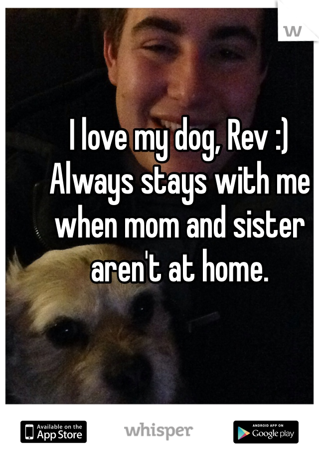 I love my dog, Rev :)  Always stays with me when mom and sister aren't at home.