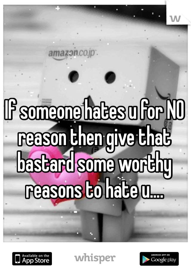 If someone hates u for NO reason then give that bastard some worthy reasons to hate u....