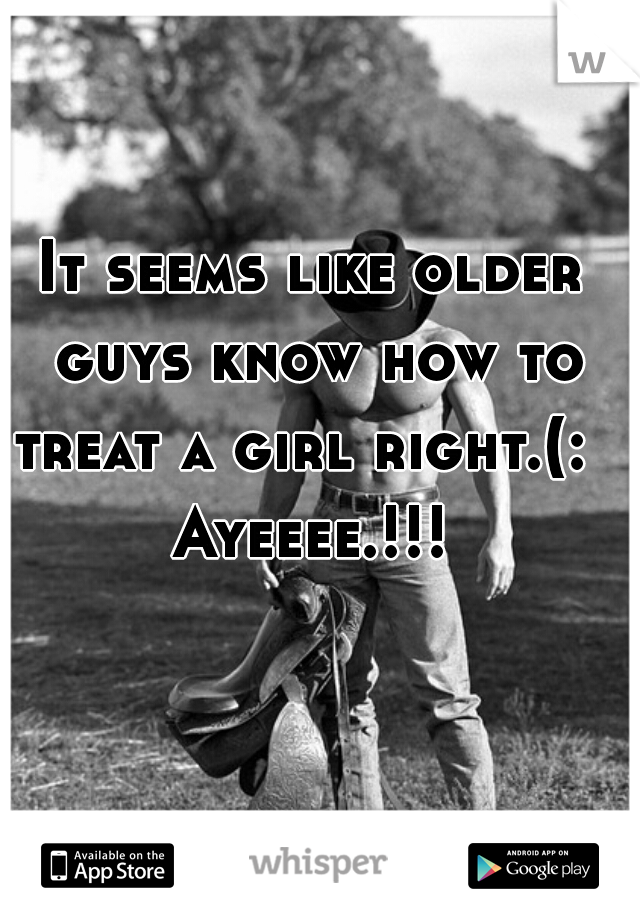 It seems like older guys know how to treat a girl right.(:   Ayeeee.!!!