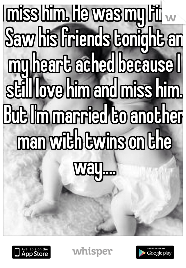 I miss him. He was my first. Saw his friends tonight an my heart ached because I still love him and miss him. But I'm married to another man with twins on the way....