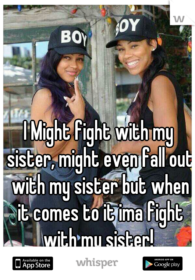 I Might fight with my sister, might even fall out with my sister but when it comes to it ima fight with my sister!