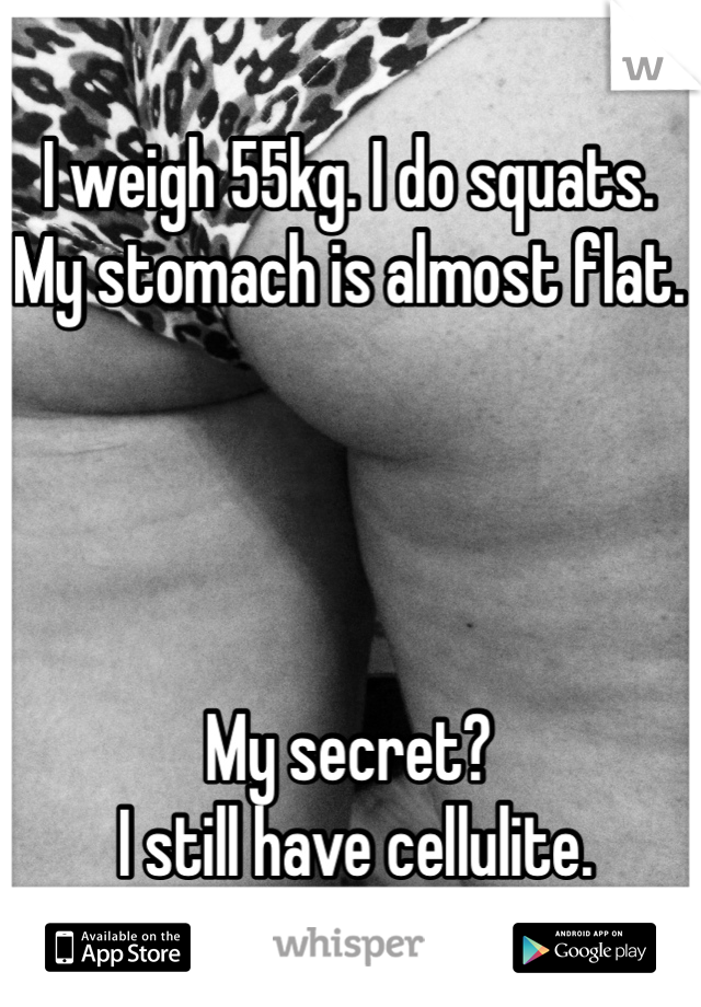 I weigh 55kg. I do squats. My stomach is almost flat.     My secret?  I still have cellulite. Pic not me*