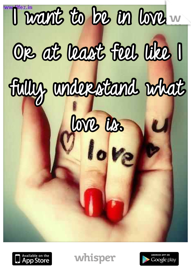 I want to be in love.... Or at least feel like I fully understand what love is.
