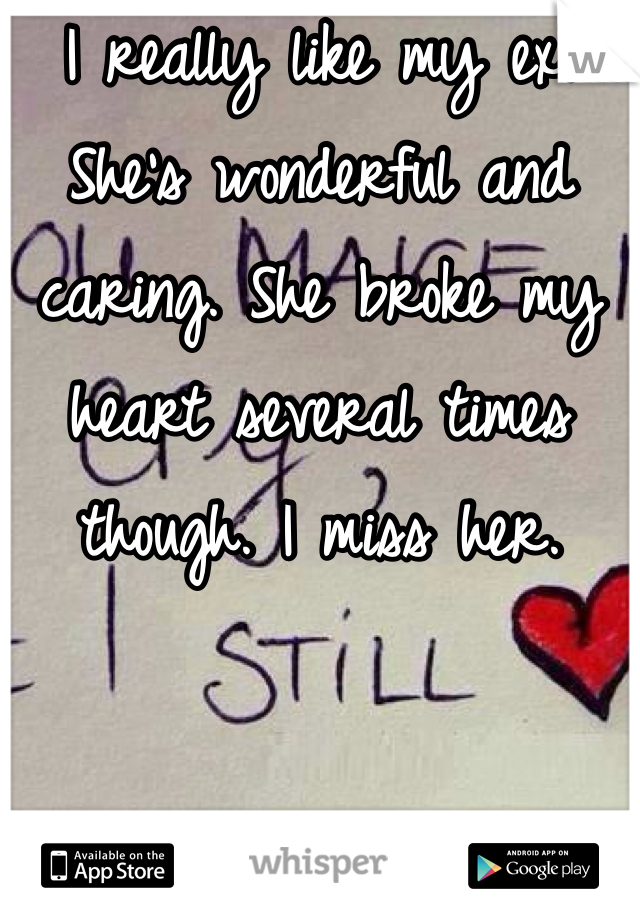 I really like my ex. She's wonderful and caring. She broke my heart several times though. I miss her.