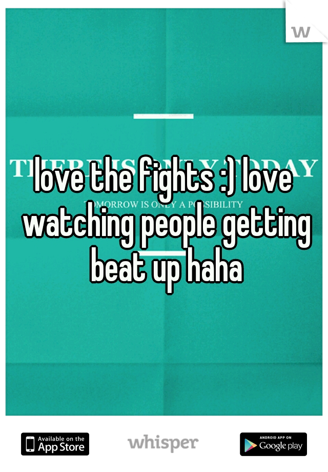 love the fights :) love watching people getting beat up haha