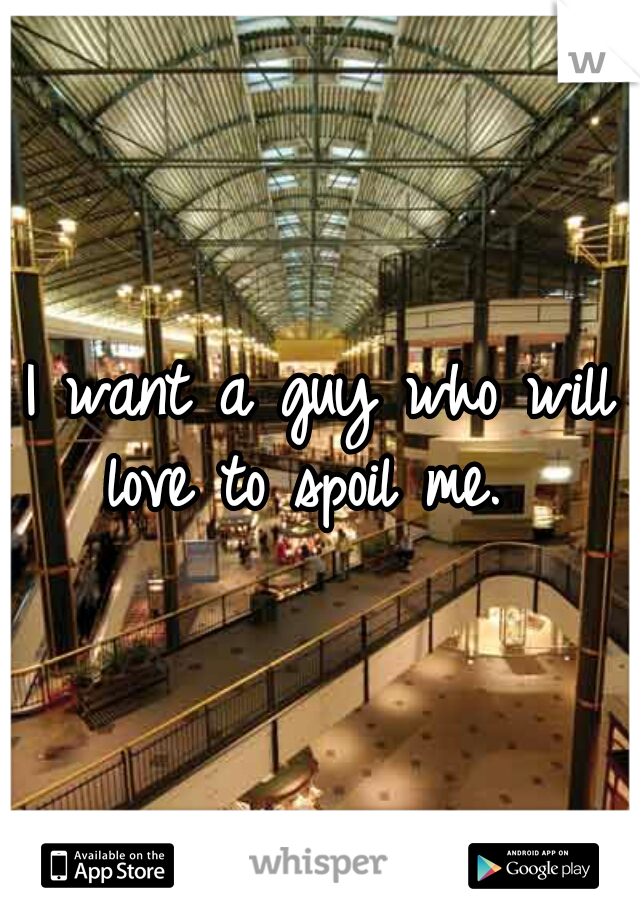 I want a guy who will love to spoil me.