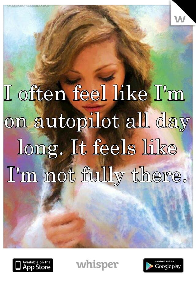 I often feel like I'm on autopilot all day long. It feels like I'm not fully there.
