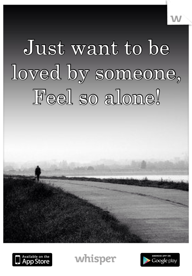 Just want to be loved by someone, Feel so alone!