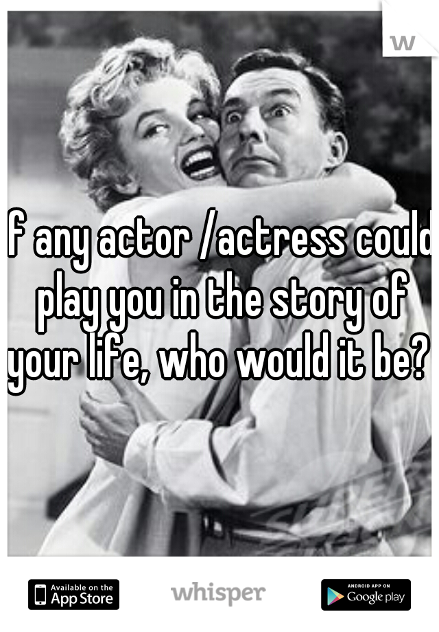 if any actor /actress could play you in the story of your life, who would it be?