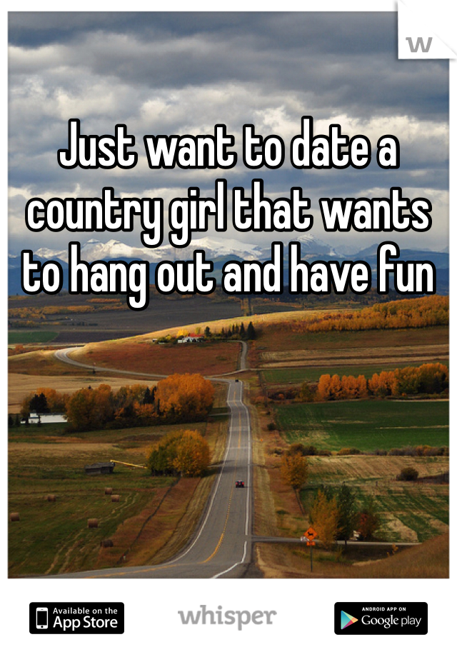Just want to date a country girl that wants to hang out and have fun