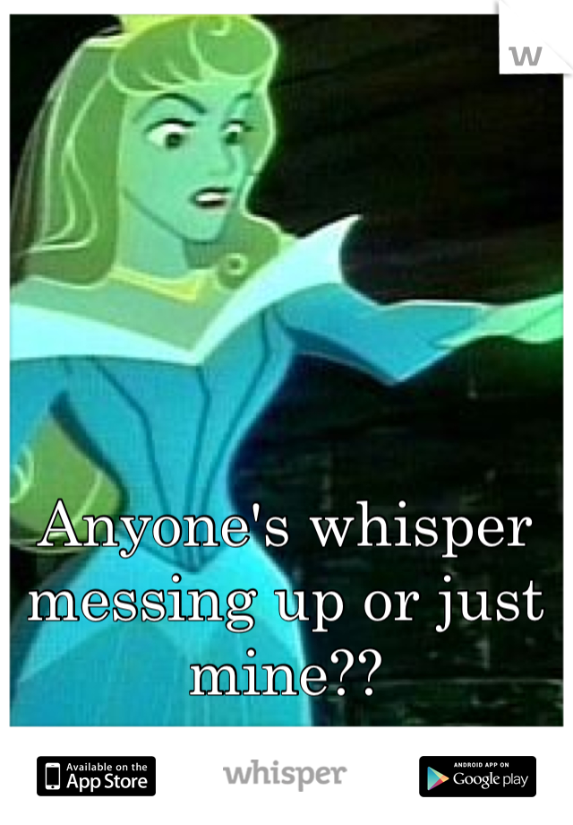 Anyone's whisper messing up or just mine??