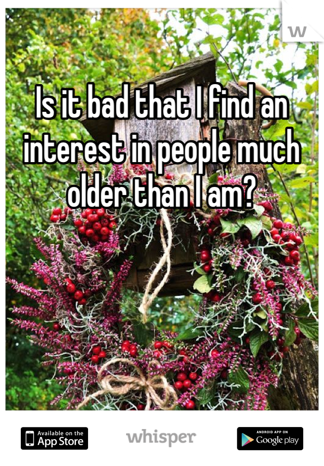 Is it bad that I find an interest in people much older than I am?