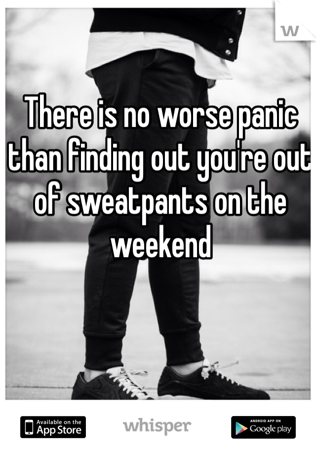 There is no worse panic than finding out you're out of sweatpants on the weekend