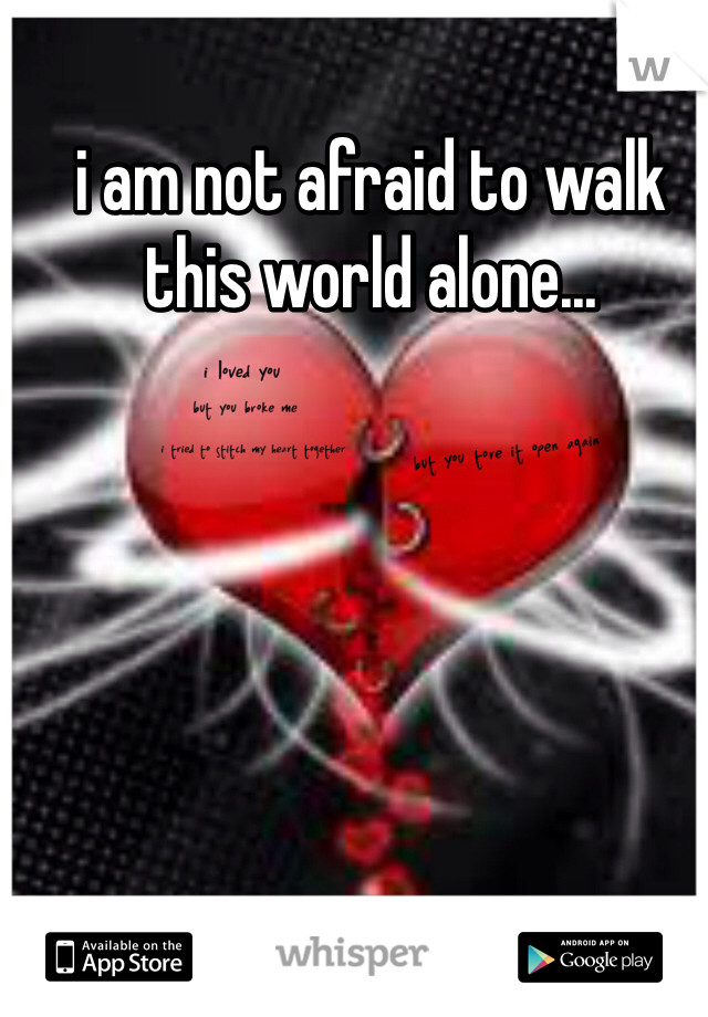 i am not afraid to walk this world alone...