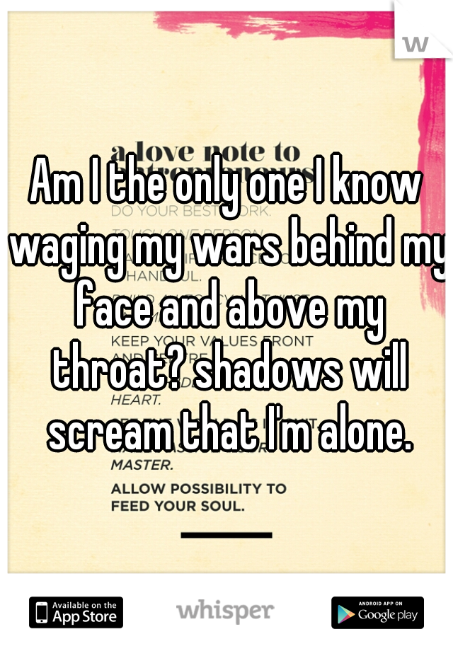 Am I the only one I know waging my wars behind my face and above my throat? shadows will scream that I'm alone.