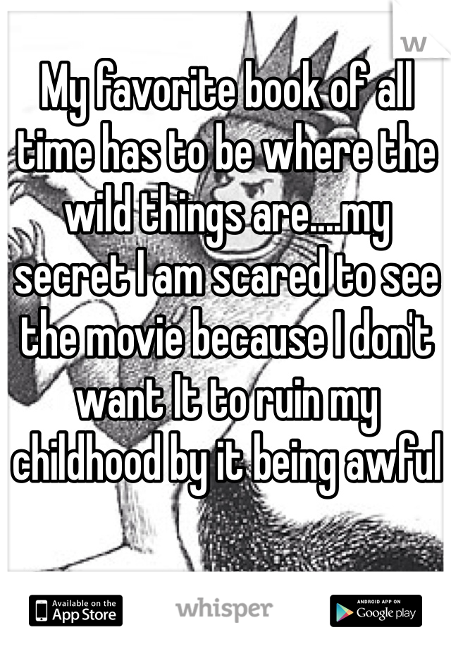 My favorite book of all time has to be where the wild things are....my secret I am scared to see the movie because I don't want It to ruin my childhood by it being awful