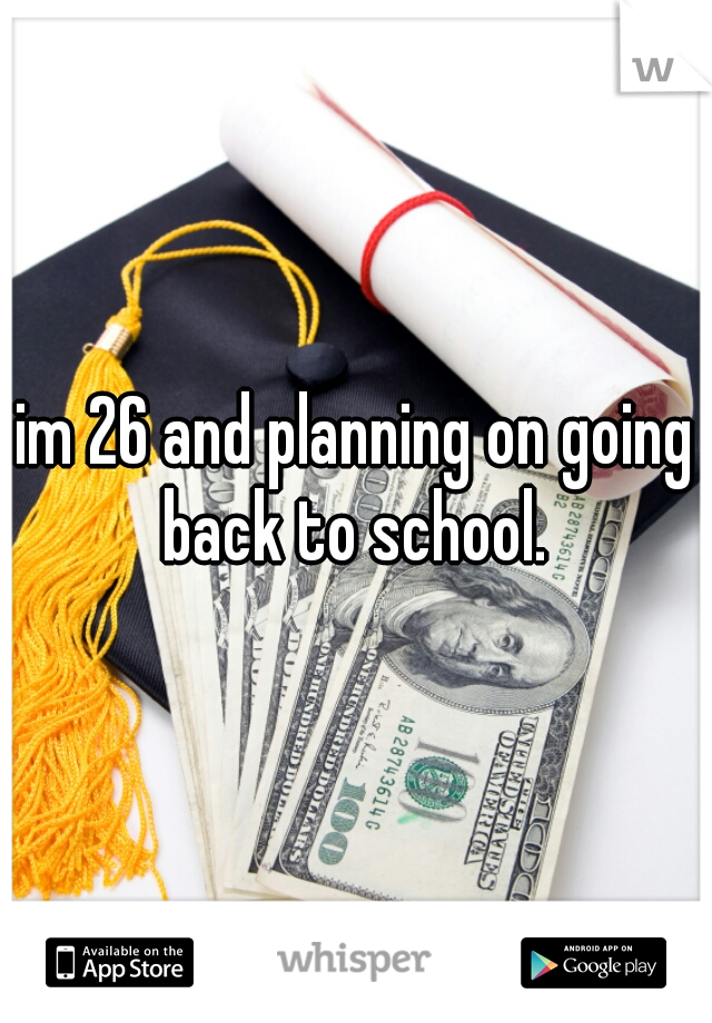 im 26 and planning on going back to school.