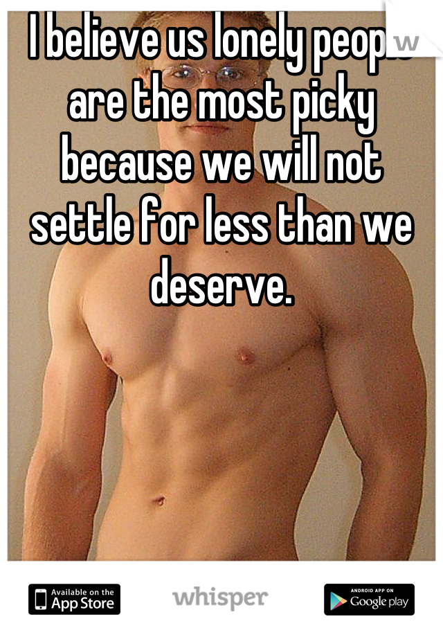 I believe us lonely people are the most picky because we will not settle for less than we deserve.