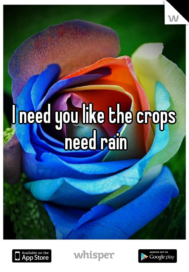 I need you like the crops need rain