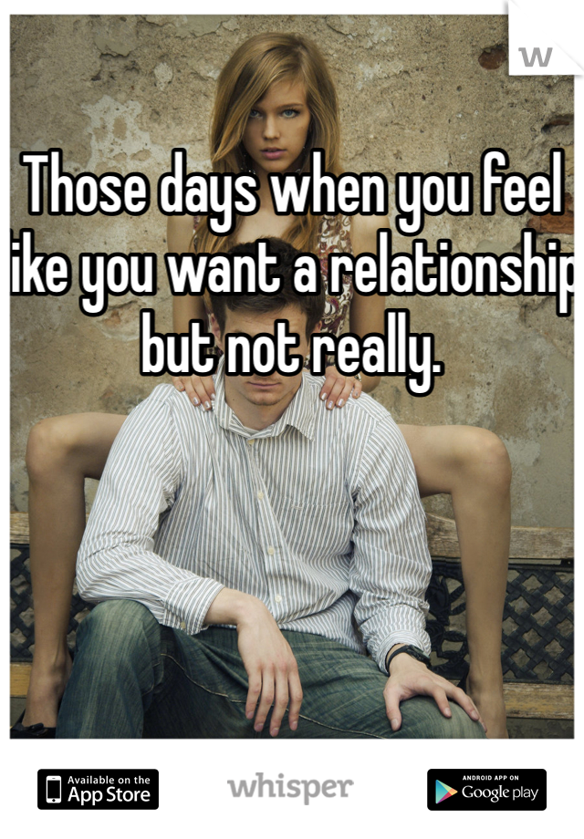 Those days when you feel like you want a relationship but not really.
