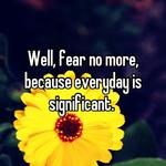 Well, fear no more, because everyday is significant.